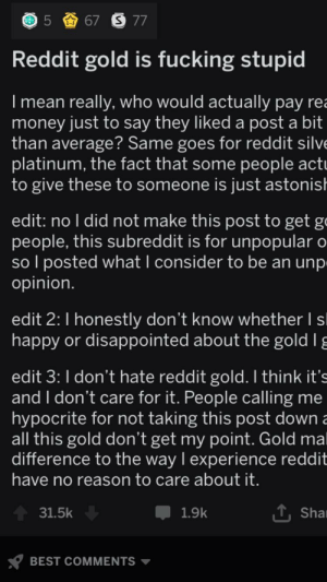 Disappointed, Fucking, and Money: 67 S 77  5  Reddit gold is fucking stupid  I mean really, who would actually pay rea  money just to say they liked a post a bit  than average? Same goes for reddit silve  platinum, the fact that some people act  to give these to someone is just astonish  edit: no I did not make this post to get ge  people, this subreddit is for unpopular o  so I posted what I consider to be an unp  opinion.  edit 2: I honestly don't know whether I s  happy or disappointed about the gold Ig  edit 3: I don't hate reddit gold. I think it's  and I don't care for it. People calling me  hypocrite for not taking this post down a  all this gold don't get my point. Gold ma  difference to the way I experience reddit  have no reason to care about it.  LSha  31.5k  1.9k  BEST COMMENTS These 67 madlads