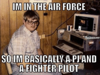 Meme, Memes, and Air Force: IM IN THE AIR FORCE  Navy Memes, Bonn  SO IM BASICALLY A PJAND  A FIGHTER PILOT Post your best for meme WAR!Meme WAR!