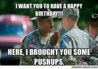 birthday meme: I WANT YOUTO HAVE AHAPPY  BIRTHDAY!!!  HERE I BROUGHT YOU SOME  PUSHUPS.  memecrunch.com