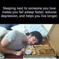 Snuggle with the one you love.: Sleeping next to someone you love  makes you fall asleep faster, reduces  depression, and helps you live longer. Snuggle with the one you love.