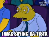 I love the fact there was a Boo Tista chant last night: WRESTLING  MEMES  I WAS SAYING BATISTA I love the fact there was a Boo Tista chant last night