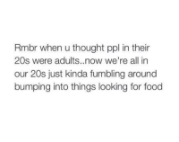 Food, Funny, and Thought: Rmbr when u thought ppl in their  20s were adults. now we're all in  our 20s just kinda fumbling around  bumping into things looking for food yes 😂