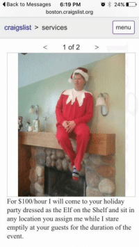 "Craigslist, Elf, and Elf on the Shelf: Back to Messages  6:19 PM  o 24%  boston craigslist.org  craigslist services menu  1 of 2  For $100 hour I will come to your holiday  party dressed as the Elf on the Shelf and sit in  any location you assign me while I stare  emptily at your guests for the duration of the  event. ""What are your career plans after graduation?"""