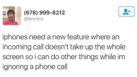 Ignorant, Iphone, and Memes: (678) 999-8212  @brxnco  iphones need a new feature where an  incoming call doesn't take up the whole  screen soi can do other things while im  ignoring a phone call