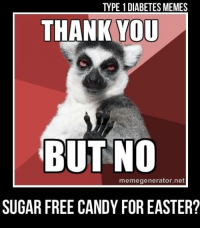 TYPE 1 DIABETES MEMES  THANK YOU  BUT NO  memegenerator. net  SUGAR FREE CANDY FOR EASTER? Looking for a subtle way to let your relatives know you don't dig the sugar free stuff? Just share this on your wall  Created by Kayla