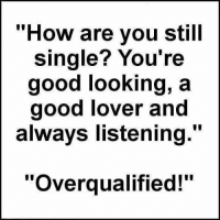 "Well that explains all: ""How are you still  single? You're  good looking, a  good lover and  always listening.""  Overqualified! Well that explains all"