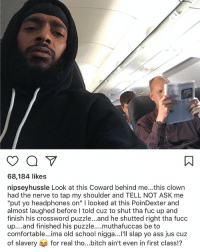 """Ass, Bitch, and Comfortable: 68,184 likes  nipseyhussle Look at this Coward behind me...this clown  had the nerve to tap my shoulder and TELL NOT ASK me  """"put yo headphones on"""" I looked at this PoinDexter and  almost laughed before I told cuz to shut tha fuc up and  finish his crossword puzzle...and he shutted right tha fucc  up....and finished his puzzle....muthafuccas be to  comfortable...ima old school nigga...'ll slap yo ass jus cuz  of slavery for real tho bitch ain't even in first class? Nipsey Hussle wasn't too happy on this flight! 😳✈️  @NipseyHussle https://t.co/MQbsR2jXTQ"""