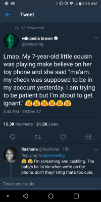 "Blackpeopletwitter, Cute, and Lmao: 68  8:15 AM  KTweet  i B3 Retweeted  wikipedia brown  @eveewing  Lmao. My 7-year-old little cousin  was playing make believe on her  toy phone and she said ""ma'am  my check was supposed to be in  my account yesterday. I am trying  to be patient but I'm about to get  ignant.""  4:44 PM 25 Dec 17  15.3K Retweets 51.5K Likes  Rashona @Rashona 15h  Replying to@eveewing  I'm screaming and cackling. The  baby's be lis'nin when we re on the  phone, don't they? Omg that's too cute  Tweet your reply <p>Little kids watch your every move (via /r/BlackPeopleTwitter)</p>"