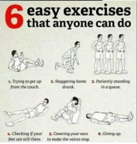Drunk, Funny, and Couch: 68  easy exercises  Othat anyone can do  1. Trying to get up  from the couch.  2. Staggering home  drunk.  3. Patiently standing  in a queue.  4. Checking if your  feet are still there.  . Covering your ears 6. Giving up.  to make the voices stop. Even you!! via /r/funny https://ift.tt/2EilTGA