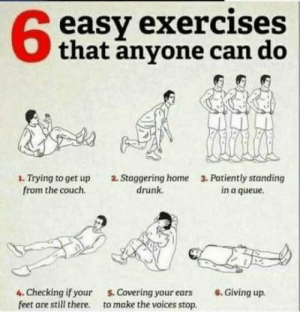 Drunk, Couch, and Home: 68  easy exercises  Othat anyone can do  1. Trying to get up  from the couch.  2. Staggering home  drunk.  3. Patiently standing  in a queue.  4. Checking if your  feet are still there.  . Covering your ears 6. Giving up.  to make the voices stop. Even you!!