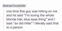 """Funny, Love, and Blue: deanprincesster:  one time this guy was hitting on me  and he said """"I'm loving the whole  blonde hair, blue eyes thing"""" and l  said """"so did hitler"""" l literally said that  to a person NOOOO 😭"""