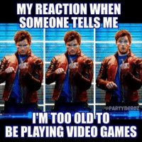 Video Meme: MY REACTION WHEN  SOMEONE TELLSME  PARTY neRDZ  I'M TOO OLD TO  BE PLAYING VIDEO GAMES