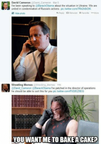 David: David Cameron @David Cameron Mar 5  ive been speaking to Barack Obama about the situation  in Ukraine. We are  united in condemnation of Russia's actions. pic.twitter.com/TRk2k8iolK  Reply ta Retweet Favorte More  Hide photo  Wrestling Memes Wrestling Memes 11h  a @David Cameron BarackObama IVe patched in the director of operations  he should be able to sort this for you pic.twitter.com/f7rD2CZ9EG  YOU WANTIME TO BAKE CAKEP