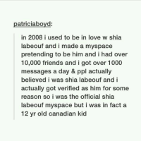 Facts, Friends, and Funny: atriciaboyd  in 2008 i used to be in love w shia  labeouf and i made a myspace  pretending to be him and i had over  10,000 friends and i got over 1000  messages a day & ppl actually  believed i was shia labeouf and i  actually got verified as him for some  reason so i was the official shia  labeouf myspace but i was in fact a  12 yr old canadian kid this is legendary