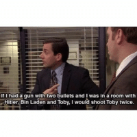 Still the Best.: If I had a gun with two bullets and I was in a room with  Hitler, Bin Laden and Toby, l would shoot Toby twice. Still the Best.