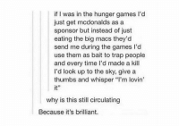 "Funny, The Hunger Games, and McDonalds: if I was in the hunger games l'd  just get mcdonalds as a  sponsor but instead of just  eating the big macs they'd  send me during the games I'd  use them as bait to trap people  and every time I'd made a kill  I'd look up to the sky, give a  thumbs and whisper ""l'm lovin'  it''  why is this still circulating  Because it's brilliant. 😂😂"