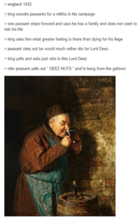 Deeze Nuts: england 1432  king recruits peasants for a militia in his campaign  one peasant steps forward and says he has a family and does not want to  risk his life  king asks him what greater feeling is there than dying for his liege  peasant cries out he would much rather die for Lord Deez  king yells and asks just who is this Lord Deez  mfw peasant yells out DEEZ NUTS and is hung from the gallows