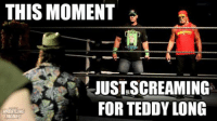 Meme, Memes, and Wrestling: THIS MOMENT  JUSTASCREAMING  FOR TEDDY LONG  MEMES NOW HOLD ON A MINUTE PLAYAS