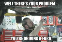 Driving Meme: WELL THERE'S YOUR PROBLEM  YOURE DRIVING AFORD  MEME FULL COM