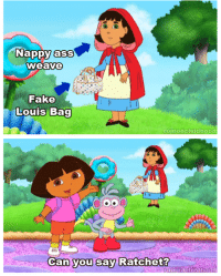 Dora: Nappy ass weave  Fake Louis Bag   Can you say Ratchet?