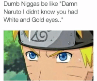 "naruto reddit: Dumb Niggas be like ""Damn  Naruto didnt know you had  White and Gold eyes.."""