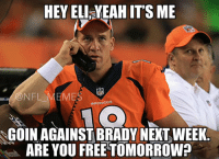 Peyton's gonna need 'Playoff Eli': @NFL_Memes  Peyton's gonna need 'Playoff Eli'  Hey Eli, yeah it's me  Goin against Brady next week. Are you free tomorrow? Peyton's gonna need 'Playoff Eli'