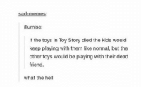 wait what: sad-memes:  illumise:  If the toys in Toy Story died the kids would  keep playing with them like normal, but the  other toys would be playing with their dead  friend  what the hell wait what