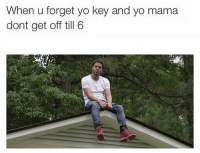 This actually fits perfectly 😂💀: When u forget yo key and yo mama  dont get off till 6 This actually fits perfectly 😂💀