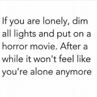 horror movie: If you are lonely, dim  all lights and put on a  horror movie. After a  while it won't feel like  you're alone anymore