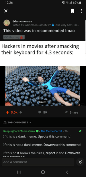 Dank, Lmao, and Meme: 69%  12:26  X  r/dankmemes  Posted by u/CrimsonComet777the very best, lik...  This video was in recommended lmao  OC Maymay  Hackers in movies after smacking  their keyboard for 4.3 seconds:  |I'm in!  t5.0k  Share  59  1. TOP COMMENTS  The Meme Cartel 3h  KeepingDankMemesDank  If this is a dank meme, Upvote this comment!  If this is not a dank meme, Downvote this comment!  If this post breaks the rules, report it and Downvote  +hic co mmontl  Add a comment  >>  LC Youtube Recommendations smh