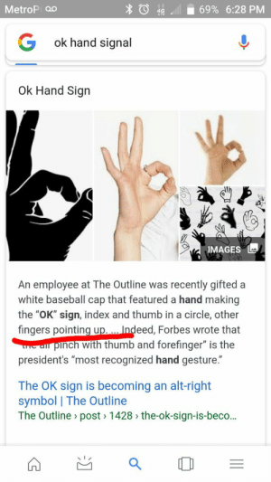 """Hunter Mayberry on Twitter: """"You're wrong. I see tons of blacks and ...: 69% 6:28 PM  MetroP o0  G  ok hand signal  Ok Hand Sign  IMAGES  An employee at The Outline was recently gifted  white baseball cap that featured a hand making  the """"OK"""" sign, index and thumb in a circle, other  fingers pointing up... Indeed, Forbes wrote that  pinch with thumb and forefinger"""" is the  LTTC a  president's """"most recognized hand gesture.""""  The OK sign is becoming  symbol 