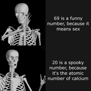 A Funny: 69 is a funny  number, because it  means sex  20 is a spooky  number, because  it's the atomic  number of calcium