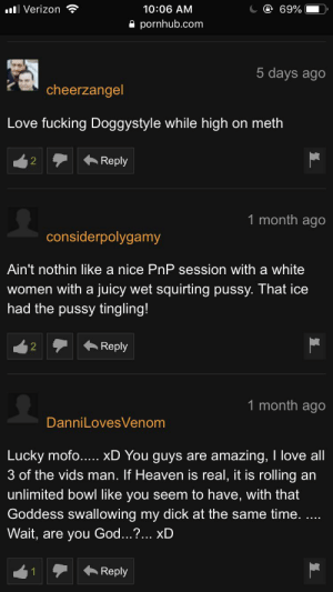 Fucking, God, and Heaven: @ 69%  Verizon  10:06 AM  pornhub.com  5 days ago  cheerzangel  Love fucking Doggystyle while high on meth  Reply  2  1 month ago  considerpolygamy  Ain't nothin like a nice PnP session with a white  women with a juicy wet squirting pussy. That ice  had the pussy tingling!  Reply  2  1 month ago  DanniLovesVenom  amazing, I love all  3 of the vids man. If Heaven is real, it is rolling an  Lucky mofo..... xD You guys are  unlimited bowl like you seem to have, with that  Goddess swallowing my dick at the same time. .  Wait, are you God...?... xD  Reply  1 Somehow I stumbled upon some weird porn today.