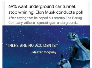 """69 or Accidents!: 69% want underground car tunnel,  stop whining: Elon Musk conducts poll  After saying that he hoped his startup The Boring  Company will start operating an underground.  """"THERE ARE NO ACCIDENTS.""""  - Master Oogway 69 or Accidents!"""