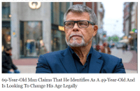 old man: 69-Year-Old Man Claims That He Identifies As A 49-Year-Old And  Is Looking To Change His Age Legally