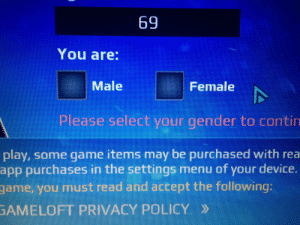 Game, Time, and Dank Memes: 69  You are:  Male  Female  Please select your gender to contin  play, some game items may be purchased with rea  app purchases in the settings menu of your device.  6uIotiot an anpe pue peau snu noA aLLet  GAMELOFT PRIVACY POLICY» A simpler time