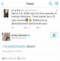 Funny, Hannah Montana, and Montana: Tweet  ery k a @Eryka Schwartz  2h  March 24, 2006 was the first episode of  Hannah Montana. There better be a 10  year reunion @Mileycyrus  @Emily Osment mitchel musso  17  Emily Osment  @Emily Osment  Eryka Schwartz  down!  21/01/2016, 1:37 PM  26  RETWEETS 21  LIKES This needs to happen
