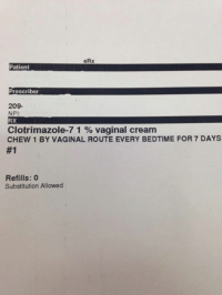 Girls, Girl, and Patient: eRx  Patient  Prescriber  209.  NPI  RX  Clotrimazole-7 1 vaginal cream  CHEW 1 BY VAGINAL ROUTE EVERY BEDTIME FOR 7 DAYS  #1  Refills: 0  Substitution Allowed Brought to you by Gabi and the Girls