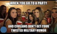 Let's see that humor and hear some stories in the comments.: WHEN YOUGOTOAPARTY  AND CIVILIANS DON'T GETYOUR  TWISTED MILITARY HUMOR Let's see that humor and hear some stories in the comments.