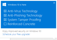Windows 10 is here  X Anti-Virus Technology  X Anti-Phishing Technology  X System Tamper Proofing  Reinforced Concrete  Enjoy improved security on Windows 10!  Schedule your free upgrade! apparently microsoft's still trying ridiculously hard to get people to upgrade, like damn