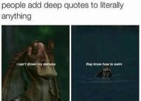 L M A O: people add deep quotes to literally  anything  ican't drown  my demons  they know how to swim L M A O