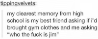 """Me: tippingvelvets:  my clearest memory from high  school is my best friend asking if i'd  brought gym clothes and me asking  """"who the fuck is jim"""" Me"""