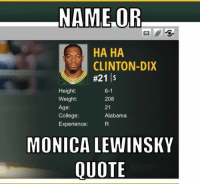 monica: NAME OR.  HA HA  CLINTON-DIX  #21 S  Height:  6-1  Weight:  208  Age  21  College:  Alabama  Experience  MONICA LEWINSKY  QUOTE