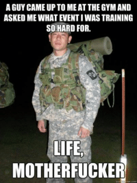 Military Memes: A GUY CAME UP TO MEAT THE GYM AND  ASKEDMEWHATEVENTIWAS TRAINING  SO HARD FOR.  LIFE.  MOTHERFUCKER  qulak me.com