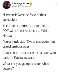 Adidas, Jay, and Jay Z: 696 days til 40  @WinkWestwood  Nike made Kap the face of their  campaign  The face of Under Armour told the  POTUS he's not visiting the White  House  Puma made Jay-Z who supports Kap  brand ambassador  Adidas has rappers on the payroll who  support Kap's message  What are you going to wear white  people? I Just Wanna Know