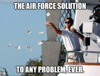 Deployment Memes: mglipcom  THE AIR FORCE SOLUTION  TO ANY PROBLEM, EVER