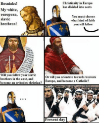 - Dnjipro: Christianity in Europe  Bosniaks!  has divided into sects  My white,  european,  You must choose  slavic  what kind of faith  brethren!  you will follow  Will you follow your slavic  or will you orientate towards western  brothers in the east, and  become a Catholic  become an orthodox christian?  Europe, and Present day - Dnjipro