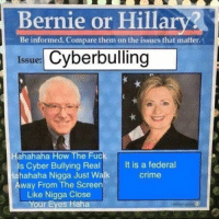 Democratic primary: Bernie or Hillar?  Issue: Cyberbulling    Hahahahahahahaha How The Fuck Is Cyber Bullying Real Hahahaha Nigga Just Walk Away From The Screen Like Nigga Close Your Eyes Haha  It is a federal crime