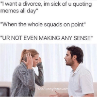 """I'm legitimately losing friends because of this ....: """"""""""""I want a divorce, im sick of u quoting memes all day"""""""" """"""""When the whole squads on point"""""""" """"""""UR NOT EVEN MAKING ANY SENSE"""""""""""" I'm legitimately losing friends because of this ...."""