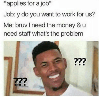"""Bruv I need the money"" 😂: *applies for a job  Job: y do you want to work for us?  Me: bruv need the money & u  need staff what's the problem ""Bruv I need the money"" 😂"